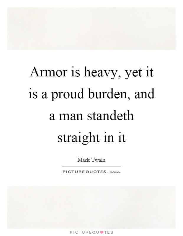 Armor is heavy, yet it is a proud burden, and a man standeth straight in it Picture Quote #1