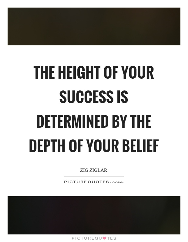 The height of your success is determined by the depth of your belief Picture Quote #1