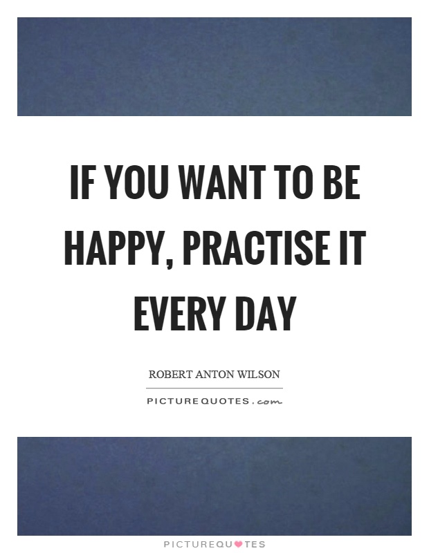 If you want to be happy, practise it every day Picture Quote #1