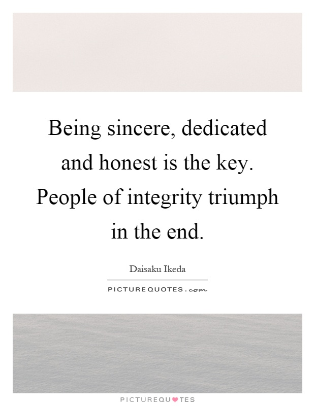 Being sincere, dedicated and honest is the key. People of integrity triumph in the end Picture Quote #1