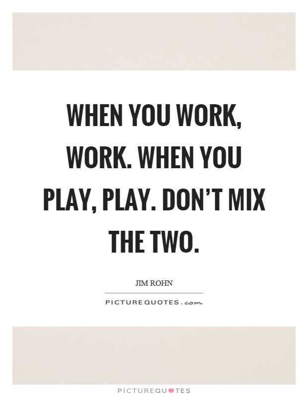 When you work, work. When you play, play. Don't mix the two Picture Quote #1