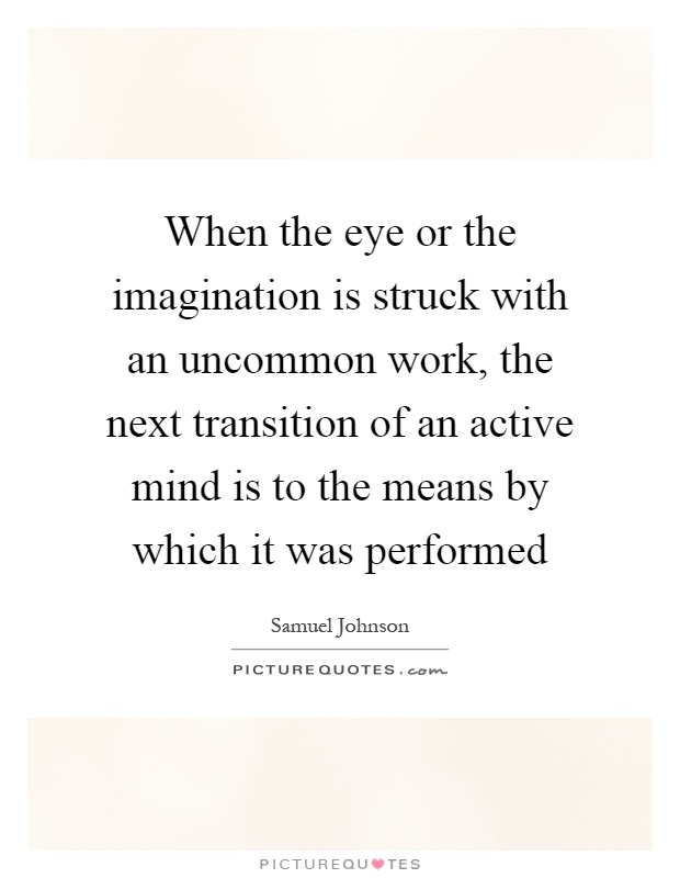 When the eye or the imagination is struck with an uncommon work, the next transition of an active mind is to the means by which it was performed Picture Quote #1
