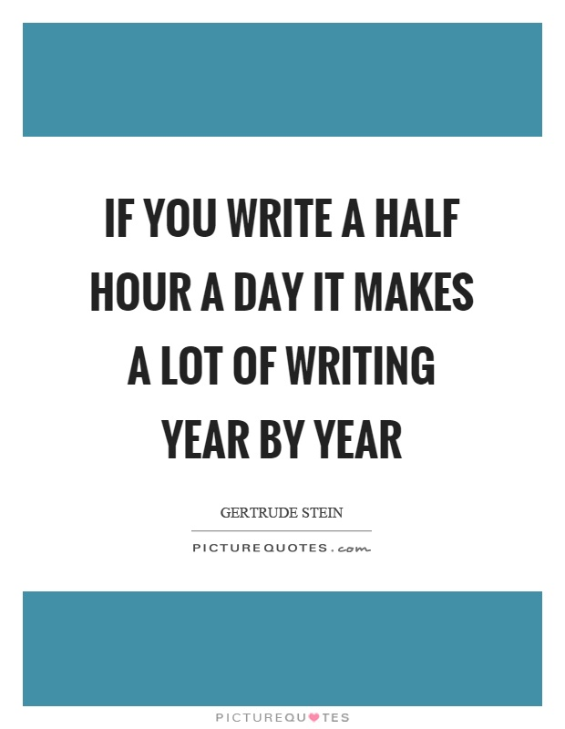 If you write a half hour a day it makes a lot of writing year by year Picture Quote #1