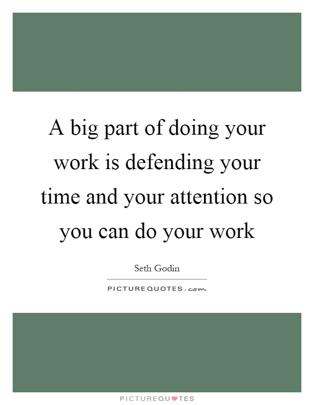 A big part of doing your work is defending your time and your attention so you can do your work Picture Quote #1