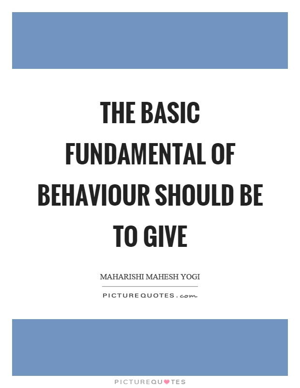 The basic fundamental of behaviour should be to give Picture Quote #1
