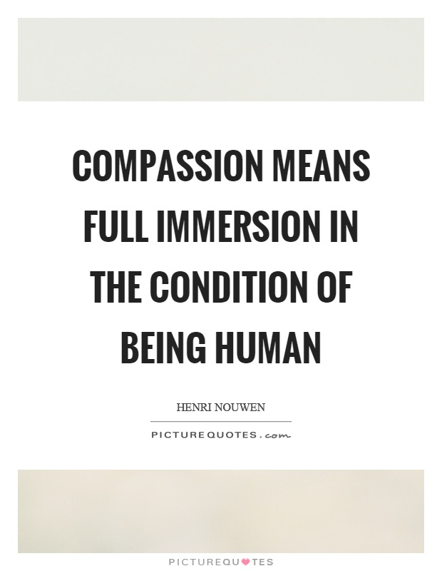 Compassion means full immersion in the condition of being human Picture Quote #1