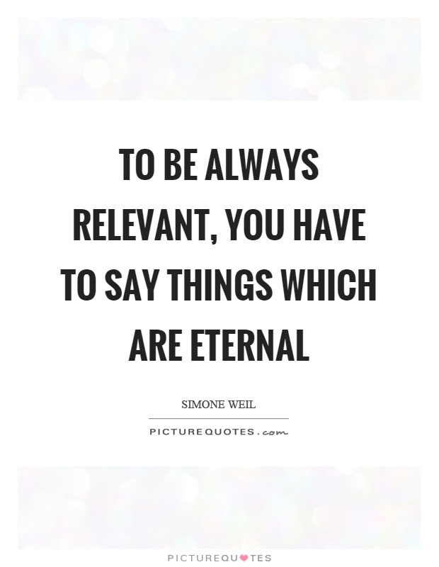 To be always relevant, you have to say things which are eternal Picture Quote #1