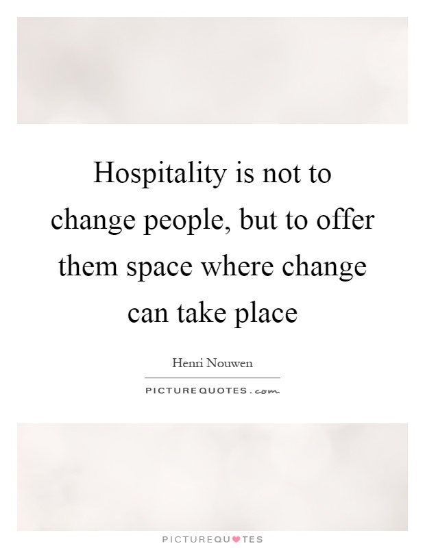 Hospitality is not to change people, but to offer them space where change can take place Picture Quote #1