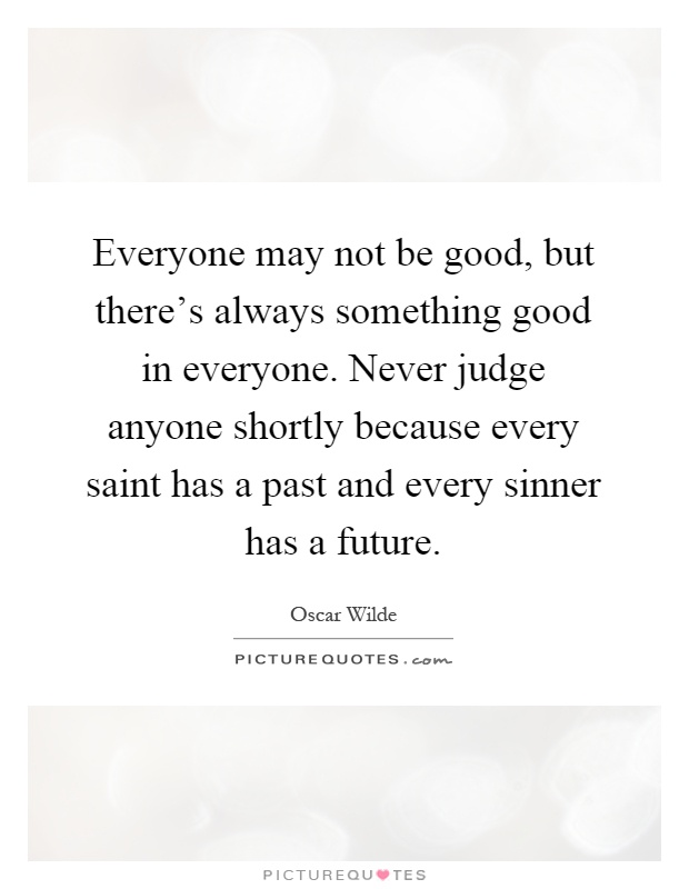 Everyone may not be good, but there's always something good in everyone. Never judge anyone shortly because every saint has a past and every sinner has a future Picture Quote #1