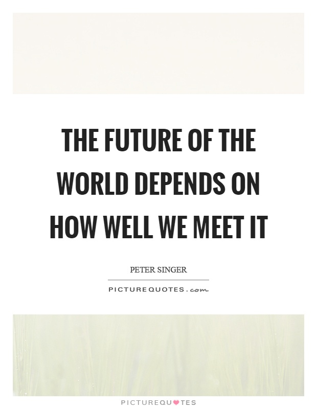 The future of the world depends on how well we meet it Picture Quote #1