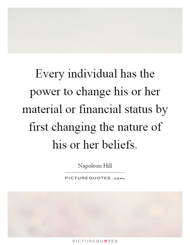Every individual has the power to change his or her material or financial status by first changing the nature of his or her beliefs Picture Quote #1