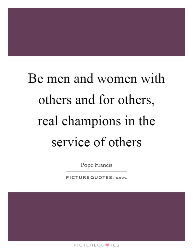 Be men and women with others and for others, real champions in the service of others Picture Quote #1