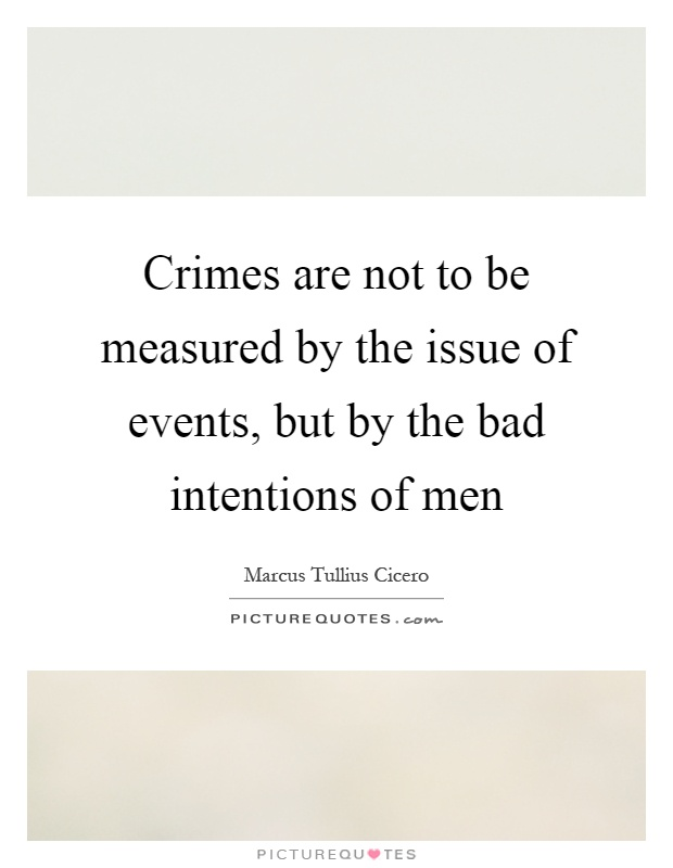Crimes are not to be measured by the issue of events, but by the bad intentions of men Picture Quote #1