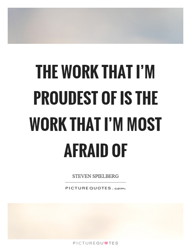 The work that I'm proudest of is the work that I'm most afraid of Picture Quote #1