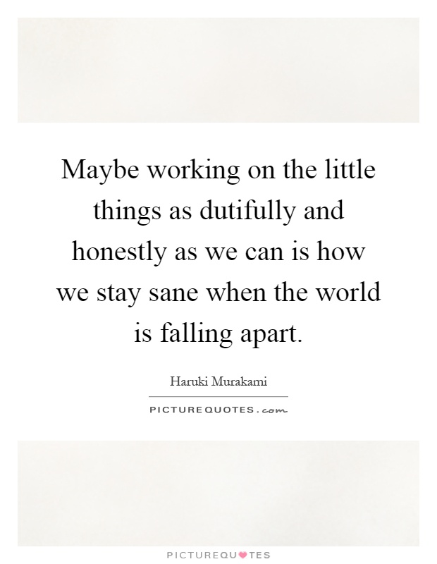 Maybe working on the little things as dutifully and honestly as we can is how we stay sane when the world is falling apart Picture Quote #1