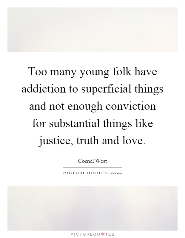 Too many young folk have addiction to superficial things and not enough conviction for substantial things like justice, truth and love Picture Quote #1