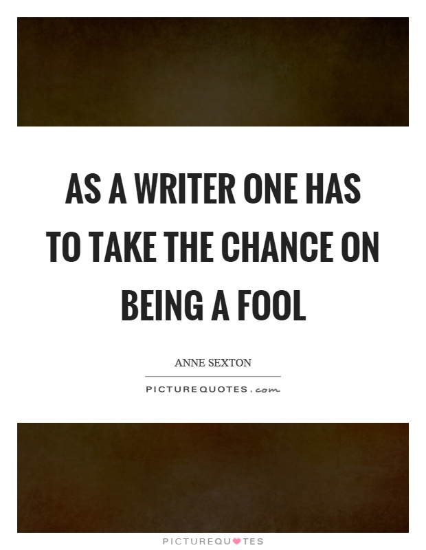As a writer one has to take the chance on being a fool Picture Quote #1