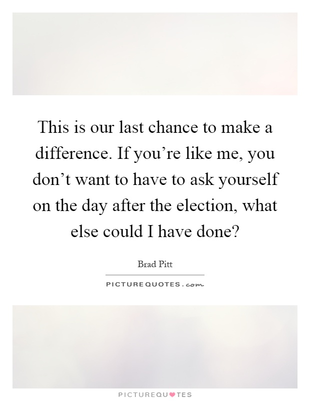 This is our last chance to make a difference. If you're like me, you don't want to have to ask yourself on the day after the election, what else could I have done? Picture Quote #1