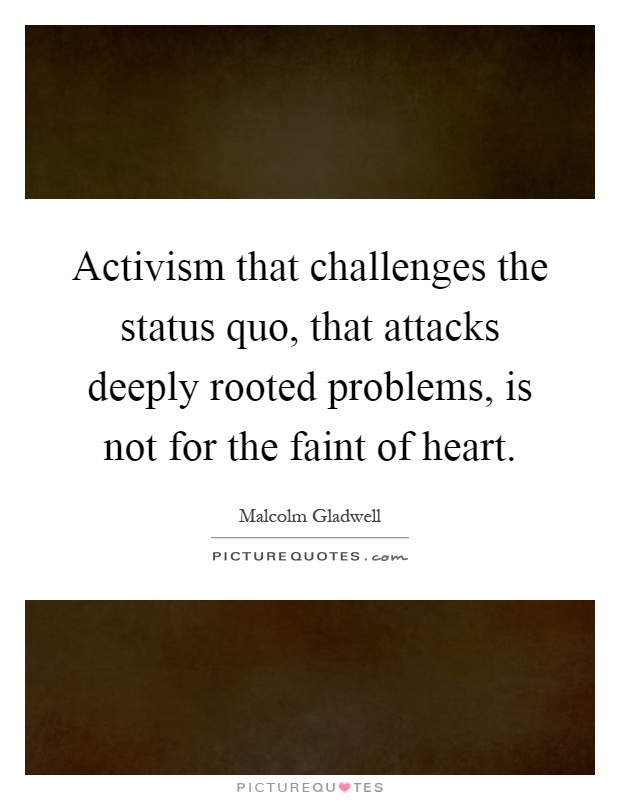 Activism that challenges the status quo, that attacks deeply rooted problems, is not for the faint of heart Picture Quote #1