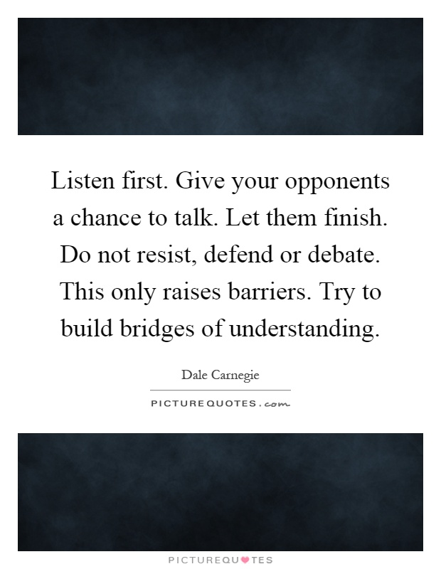 Listen first. Give your opponents a chance to talk. Let them finish. Do not resist, defend or debate. This only raises barriers. Try to build bridges of understanding Picture Quote #1