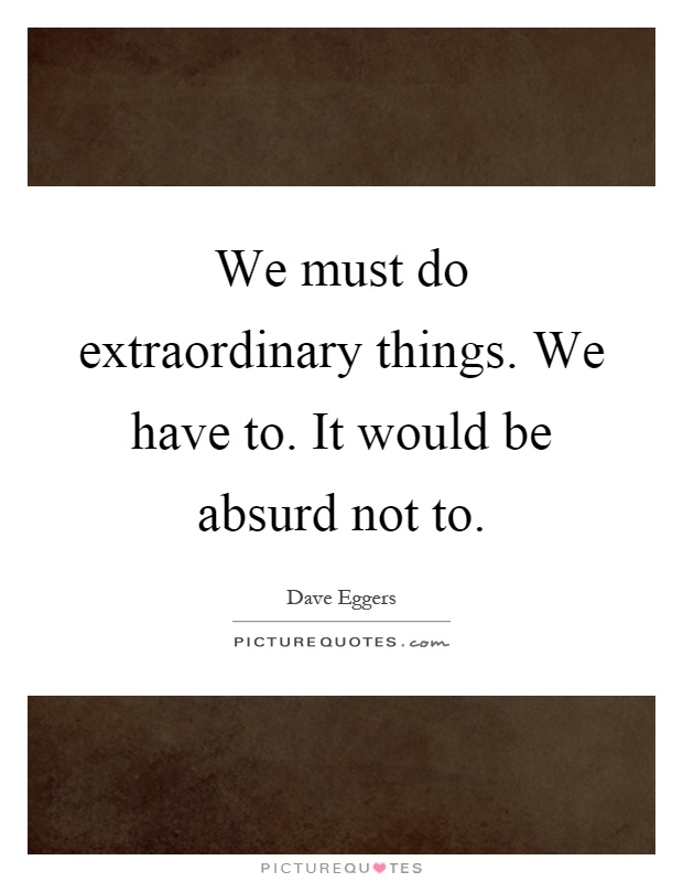 We must do extraordinary things. We have to. It would be absurd not to Picture Quote #1
