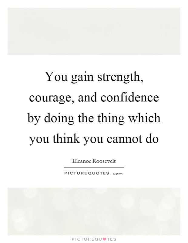 You gain strength, courage, and confidence by doing the thing which you think you cannot do Picture Quote #1