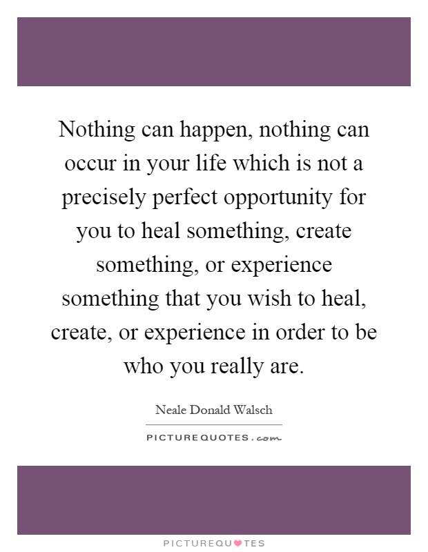 Nothing can happen, nothing can occur in your life which is not a precisely perfect opportunity for you to heal something, create something, or experience something that you wish to heal, create, or experience in order to be who you really are Picture Quote #1
