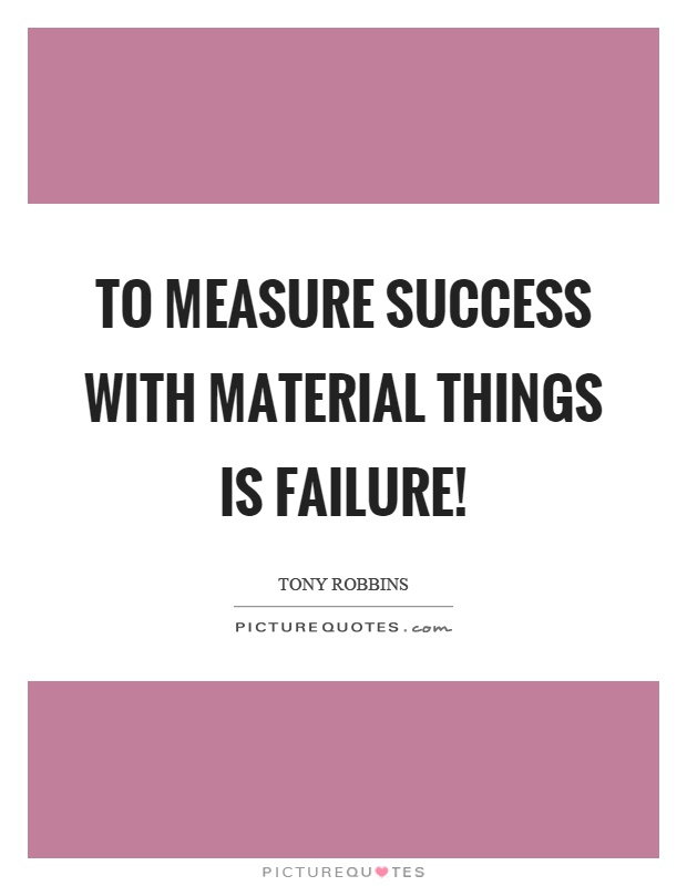 To measure success with material things is failure! Picture Quote #1