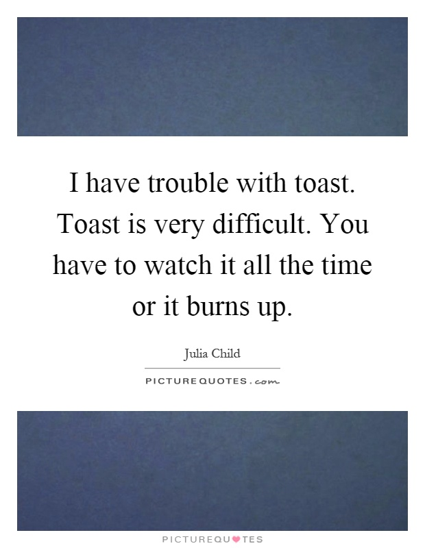 I have trouble with toast. Toast is very difficult. You have to watch it all the time or it burns up Picture Quote #1