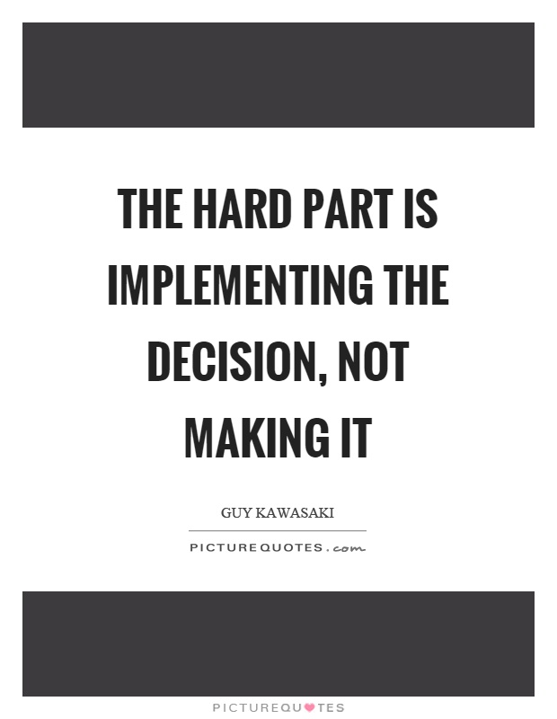 The hard part is implementing the decision, not making it Picture Quote #1