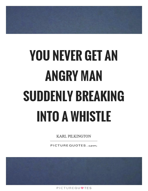 You never get an angry man suddenly breaking into a whistle Picture Quote #1