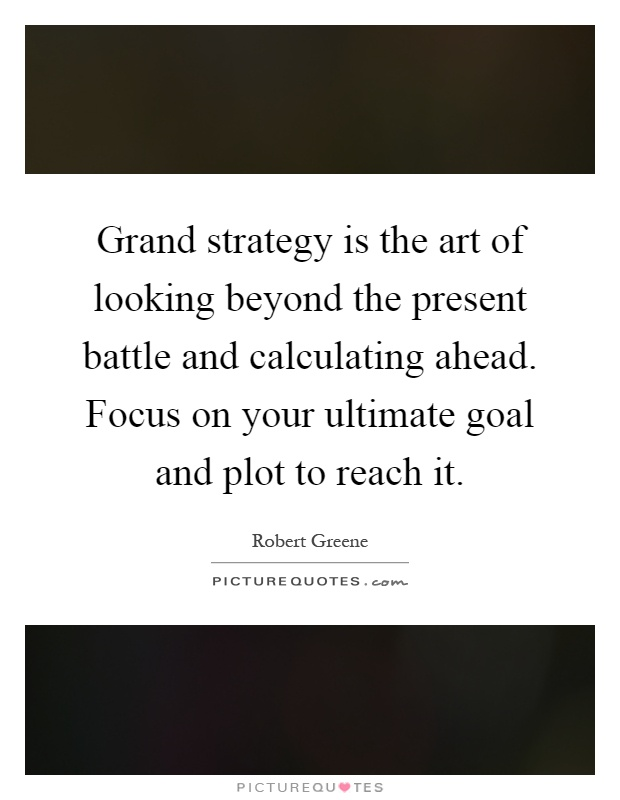 Grand strategy is the art of looking beyond the present battle and calculating ahead. Focus on your ultimate goal and plot to reach it Picture Quote #1