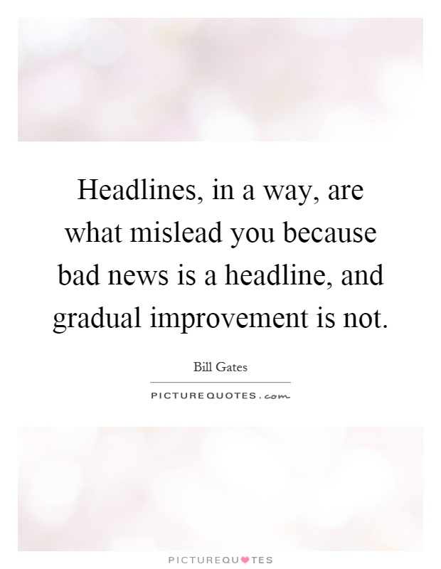 Headlines, in a way, are what mislead you because bad news is a headline, and gradual improvement is not Picture Quote #1