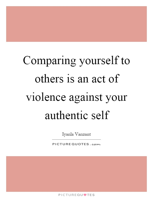 Comparing yourself to others is an act of violence against your authentic self Picture Quote #1