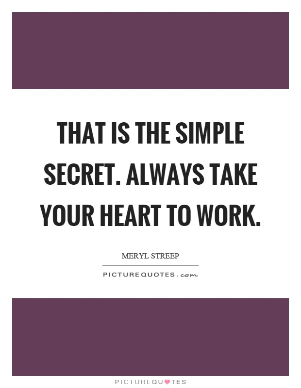That is the simple secret. Always take your heart to work Picture Quote #1
