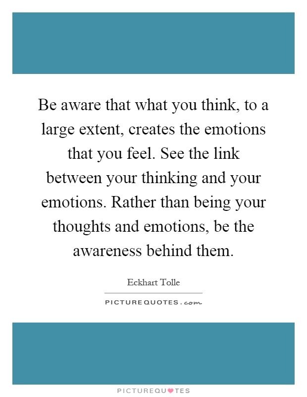 Be aware that what you think, to a large extent, creates the emotions that you feel. See the link between your thinking and your emotions. Rather than being your thoughts and emotions, be the awareness behind them Picture Quote #1