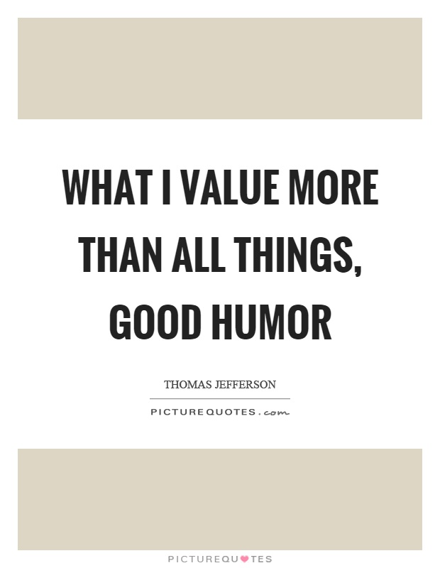 What I value more than all things, good humor | Picture Quotes