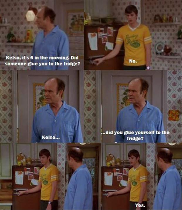 Kelso, it's 6 in the morning, did someone glue you to the fridge? No. Kelso... did you glue yourself to the fridge? Yes Picture Quote #1