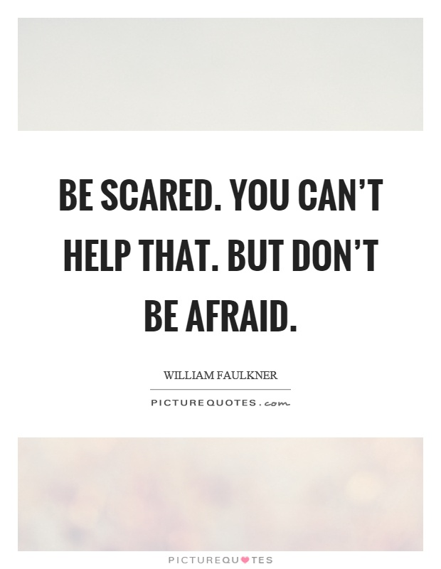 Be scared. You can't help that. But don't be afraid Picture Quote #1