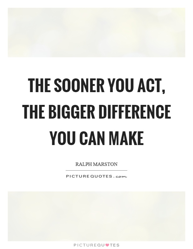 The sooner you act, the bigger difference you can make Picture Quote #1