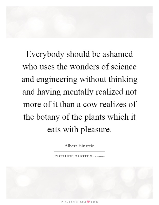 Everybody should be ashamed who uses the wonders of science and engineering without thinking and having mentally realized not more of it than a cow realizes of the botany of the plants which it eats with pleasure Picture Quote #1