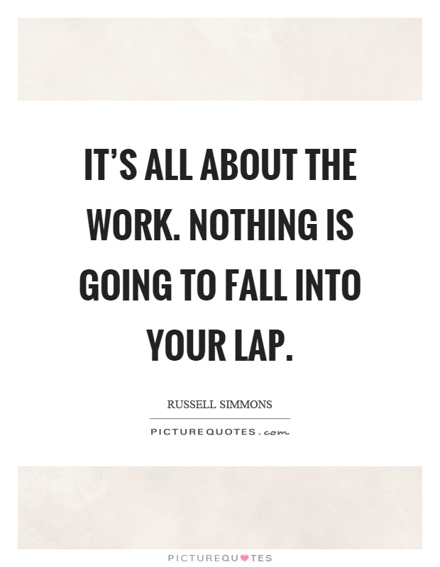It's all about the work. Nothing is going to fall into your lap Picture Quote #1