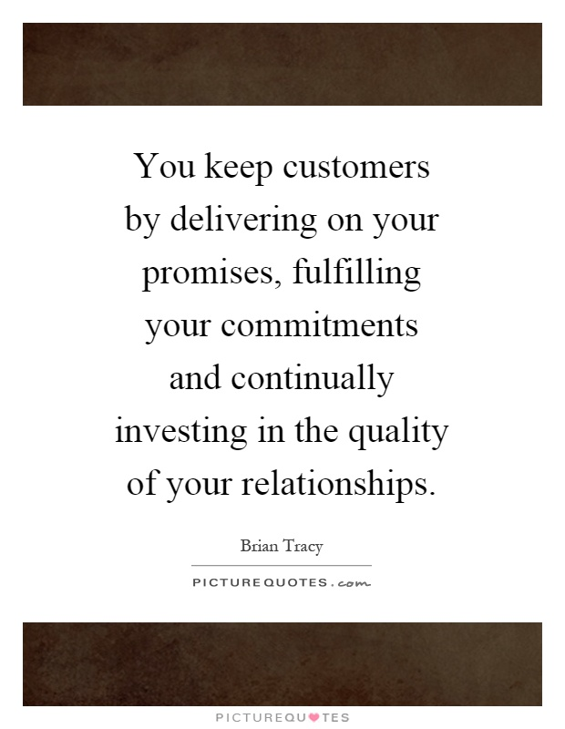 You keep customers by delivering on your promises, fulfilling your commitments and continually investing in the quality of your relationships Picture Quote #1