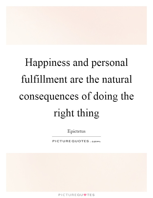 Happiness and personal fulfillment are the natural consequences of doing the right thing Picture Quote #1