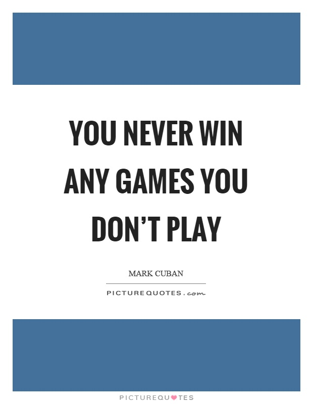 You never win any games you don't play Picture Quote #1