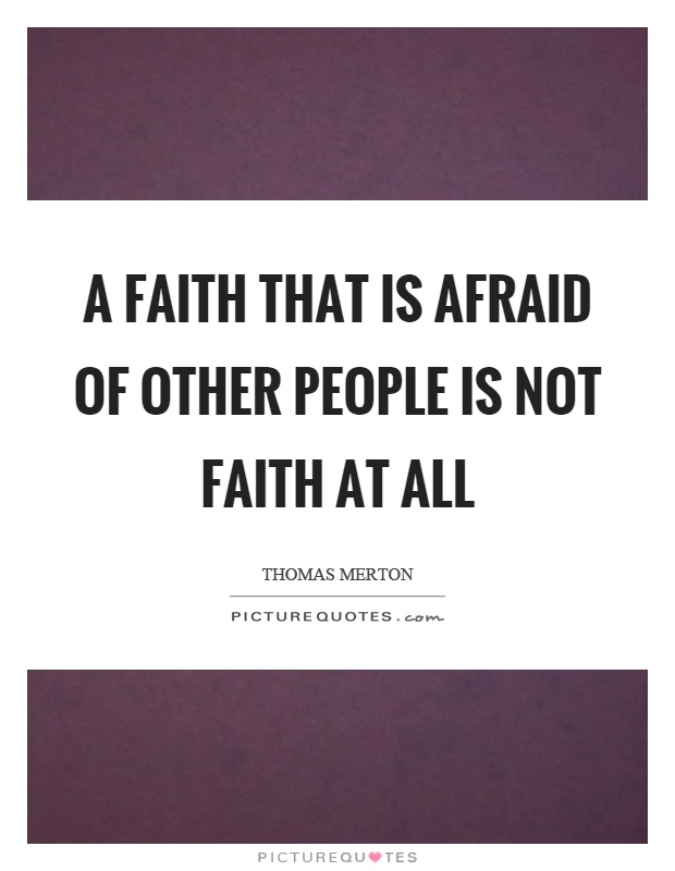 A faith that is afraid of other people is not faith at all Picture Quote #1