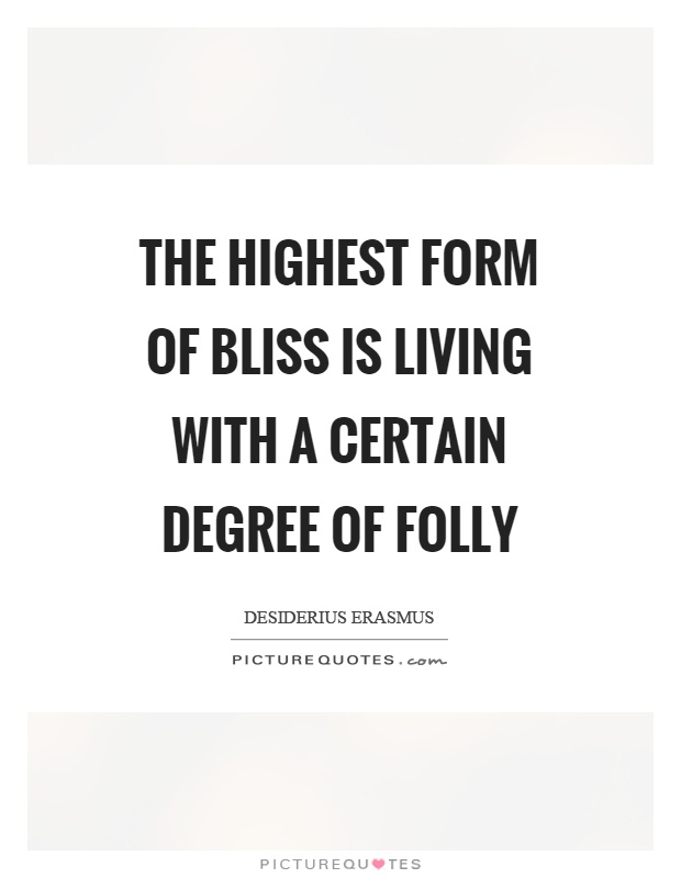The highest form of bliss is living with a certain degree of folly Picture Quote #1