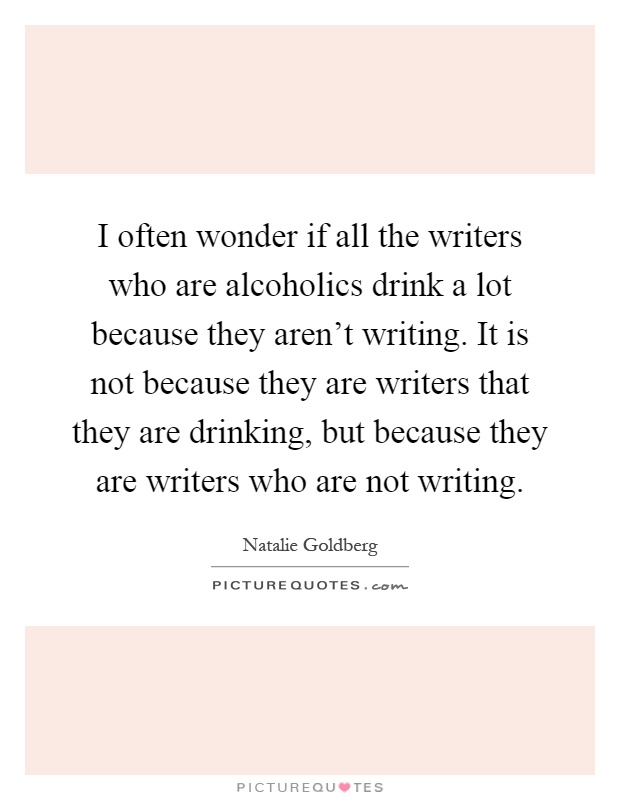 I often wonder if all the writers who are alcoholics drink a lot because they aren't writing. It is not because they are writers that they are drinking, but because they are writers who are not writing Picture Quote #1