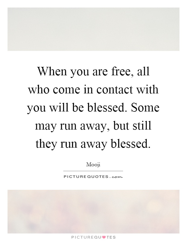 When you are free, all who come in contact with you will be blessed. Some may run away, but still they run away blessed Picture Quote #1