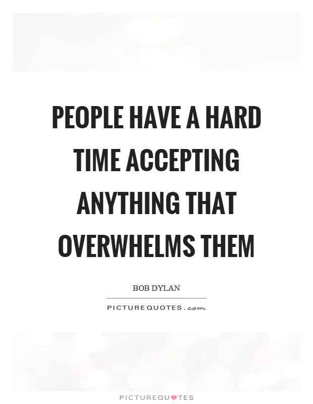 People have a hard time accepting anything that overwhelms them Picture Quote #1